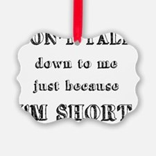 Don't Talk Down To Me Just Becaus Ornament