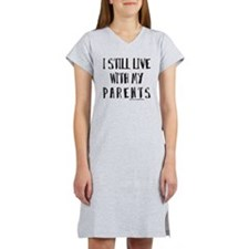 I STILL LIVE WITH MY PARENTS T- Women's Nightshirt
