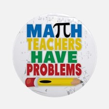 Math Teachers Have Problems Round Ornament