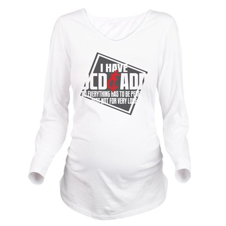 I Have OCD and ADD b Long Sleeve Maternity T-Shirt