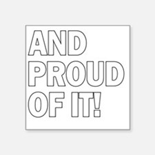 """And Proud Of It! Square Sticker 3"""" x 3"""""""