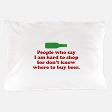 People Who Say I Am Hard To Shop For Pillow Case