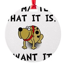 Dog Want It Ornament