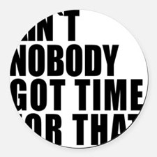 AINT NOBODY GOT TIME FOR THAT Round Car Magnet