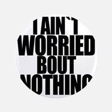 """I AINT WORRIED BOUT NOTHING 3.5"""" Button"""