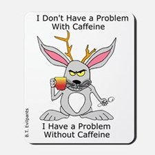 I Dont Have a Problem With Caffeine Mousepad
