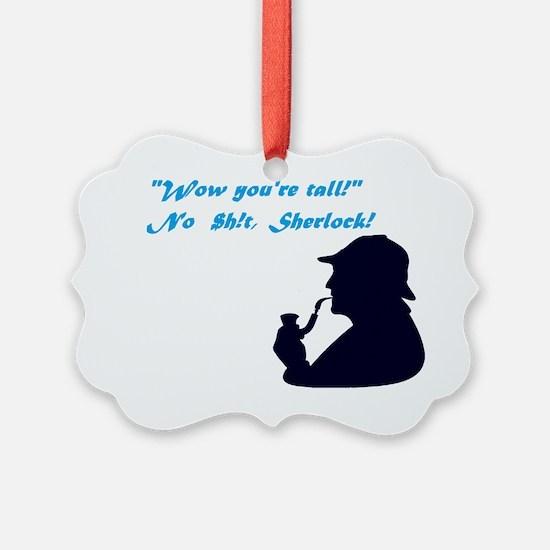 """You're tall"" No $h!t, Sherlock! Ornament"