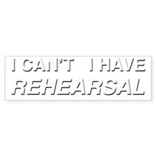 I CANT I HAVE REHEARSAL (white te Bumper Sticker
