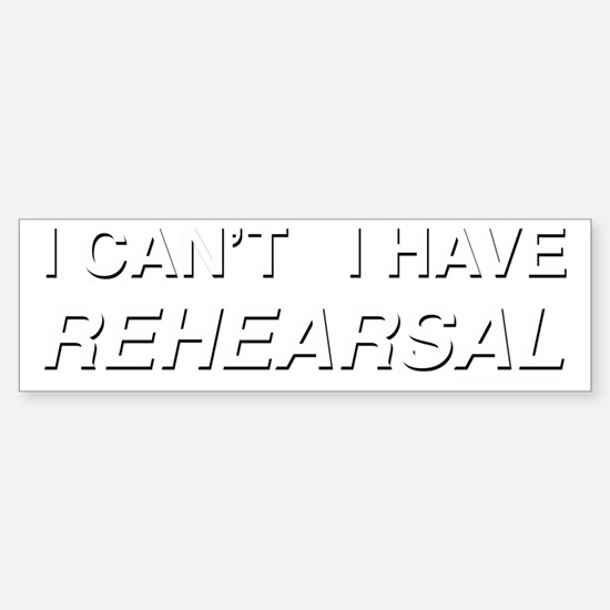 I CANT I HAVE REHEARSAL (white te Sticker (Bumper)