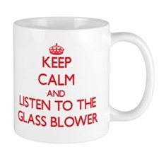 Keep Calm and Listen to the Glass Blower Mugs