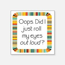 """Did I just roll my eyes out Square Sticker 3"""" x 3"""""""