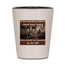 IF THE FOUNDING FATHERS WERE HERE TODAY Shot Glass