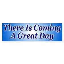 There Is Coming A Great Day Bumper Bumper Sticker