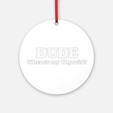DUDE where's my thyriod?  Ornament (Round)
