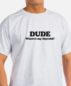 DUDE where's my thyriod?  T-Shirt