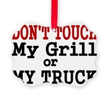 DONT TOUCH MY GRILL OR MY TRUCK Ornament