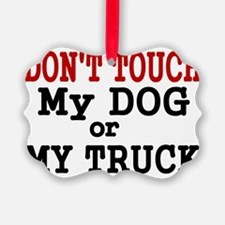 DONT TOUCH MY DOG OR MY TRUCK Ornament