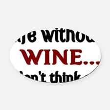 Life without WINE...I dont think s Oval Car Magnet