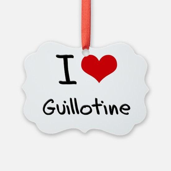 I Love Guillotine Ornament