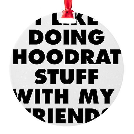 I LIKE DOING HOODRAT STUFF WITH MY Round Ornament