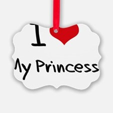 I Love My Princess Ornament