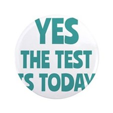 """Yes, The Test is Today - For Teachers 3.5"""" Button"""