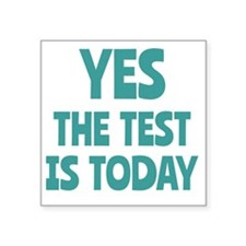 "Yes, The Test is Today - Fo Square Sticker 3"" x 3"""