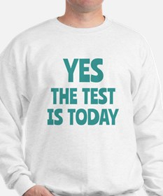 Yes, The Test is Today - For Teachers Sweatshirt