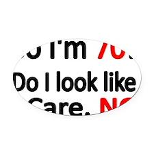 So Im 70 ! Do I look like I care Oval Car Magnet
