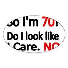 So Im 70 ! Do I look like I care Decal