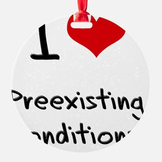 I Love Preexisting Conditions Ornament
