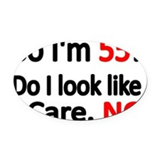 So Im 55 ! Do I look like I care Oval Car Magnet