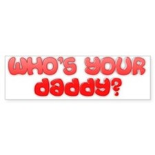 Who's your daddy? Bumper Sticker
