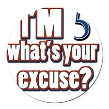 Im 5 whats your excuse? Round Car Magnet
