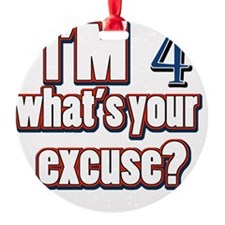 Im 4 whats your excuse? Ornament