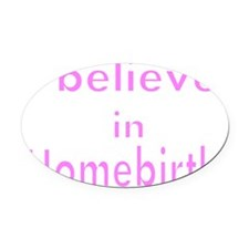 I believe in homebirth 3 Oval Car Magnet