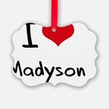 I Love Madyson Ornament