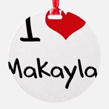 I Love Makayla Ornament