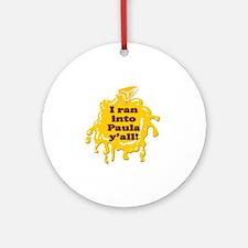 I RAN INTO PAULA YALL! Round Ornament