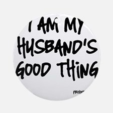 My Husbands Good Thing Round Ornament