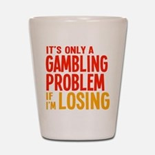 It's Only a Gambling Problem Shot Glass