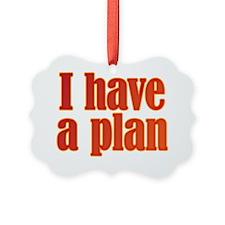 Trust me. I have a plan. Ornament