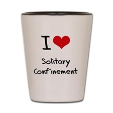 I love Solitary Confinement Shot Glass