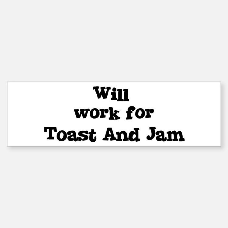 Will work for Toast And Jam Bumper Bumper Bumper Sticker