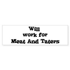 Will work for Meat And Taters Bumper Bumper Sticker