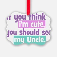 If you think Im Cute - Uncle Ornament
