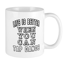 Life Is Better When You Can Tap Dance Mug