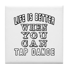 Life Is Better When You Can Tap Dance Tile Coaster