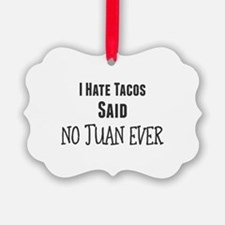 I Hate Tacos. Said No Juan Ever Ornament