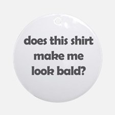 does this make me look bald?  Ornament (Round)